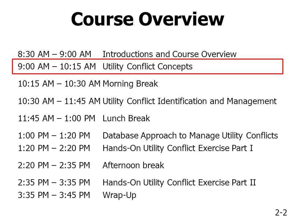 2-2 Course Overview 8:30 AM – 9:00 AMIntroductions and Course Overview 9:00 AM – 10:15 AMUtility Conflict Concepts 10:15 AM – 10:30 AMMorning Break 10:30 AM – 11:45 AMUtility Conflict Identification and Management 11:45 AM – 1:00 PMLunch Break 1:00 PM – 1:20 PMDatabase Approach to Manage Utility Conflicts 1:20 PM – 2:20 PMHands-On Utility Conflict Exercise Part I 2:20 PM – 2:35 PMAfternoon break 2:35 PM – 3:35 PMHands-On Utility Conflict Exercise Part II 3:35 PM – 3:45 PMWrap-Up
