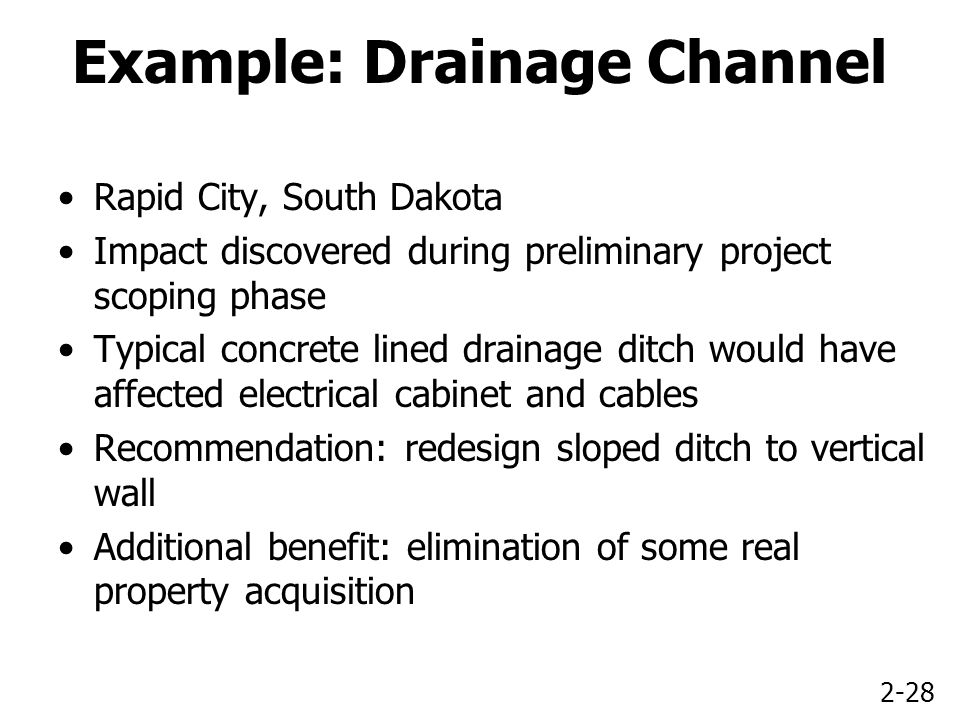 2-28 Example: Drainage Channel Rapid City, South Dakota Impact discovered during preliminary project scoping phase Typical concrete lined drainage ditch would have affected electrical cabinet and cables Recommendation: redesign sloped ditch to vertical wall Additional benefit: elimination of some real property acquisition