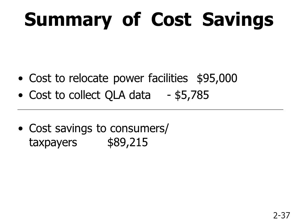 2-37 Summary of Cost Savings Cost to relocate power facilities$95,000 Cost to collect QLA data- $5,785 Cost savings to consumers/ taxpayers$89,215