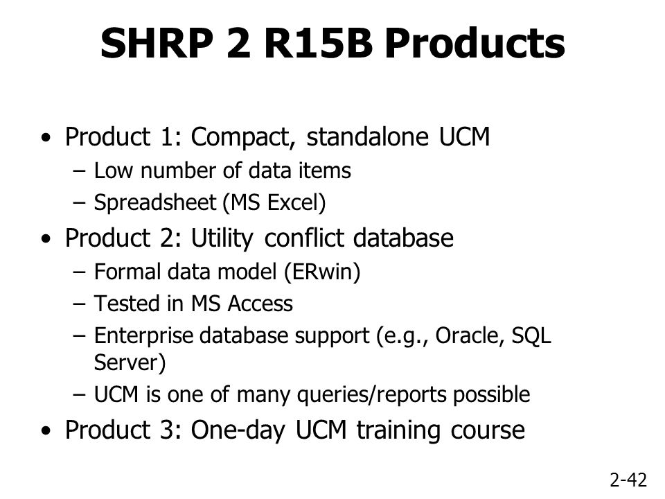 2-42 SHRP 2 R15B Products Product 1: Compact, standalone UCM –Low number of data items –Spreadsheet (MS Excel) Product 2: Utility conflict database –Formal data model (ERwin) –Tested in MS Access –Enterprise database support (e.g., Oracle, SQL Server) –UCM is one of many queries/reports possible Product 3: One-day UCM training course