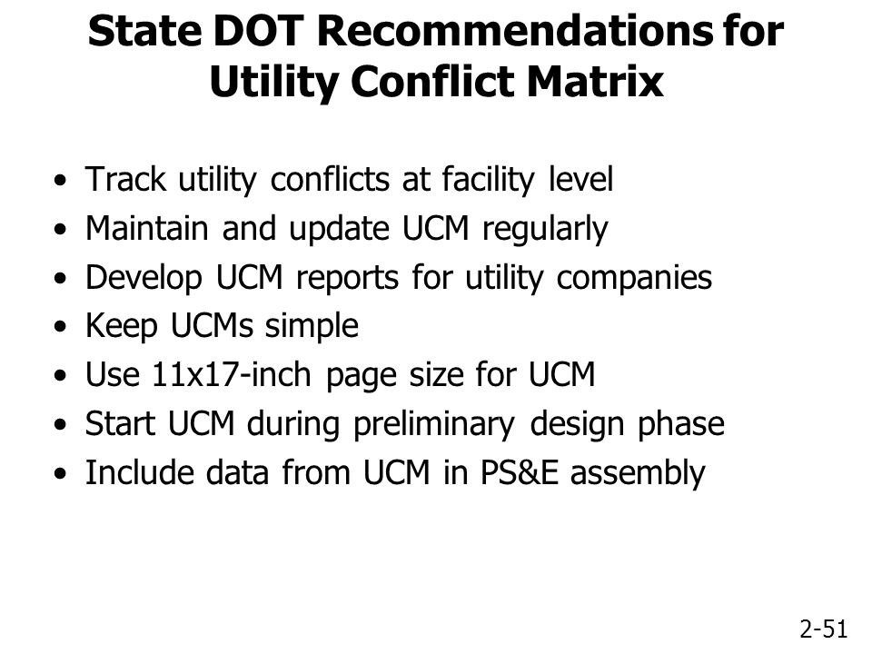 2-51 State DOT Recommendations for Utility Conflict Matrix Track utility conflicts at facility level Maintain and update UCM regularly Develop UCM reports for utility companies Keep UCMs simple Use 11x17-inch page size for UCM Start UCM during preliminary design phase Include data from UCM in PS&E assembly