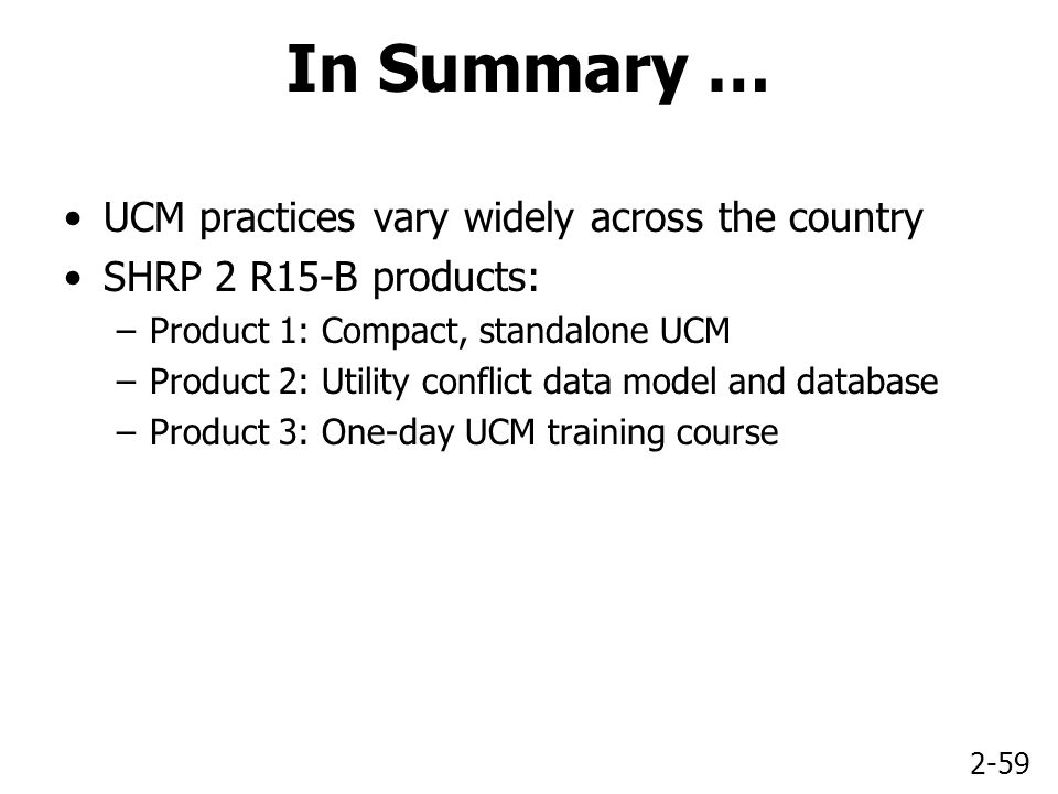 2-59 In Summary … UCM practices vary widely across the country SHRP 2 R15-B products: –Product 1: Compact, standalone UCM –Product 2: Utility conflict data model and database –Product 3: One-day UCM training course