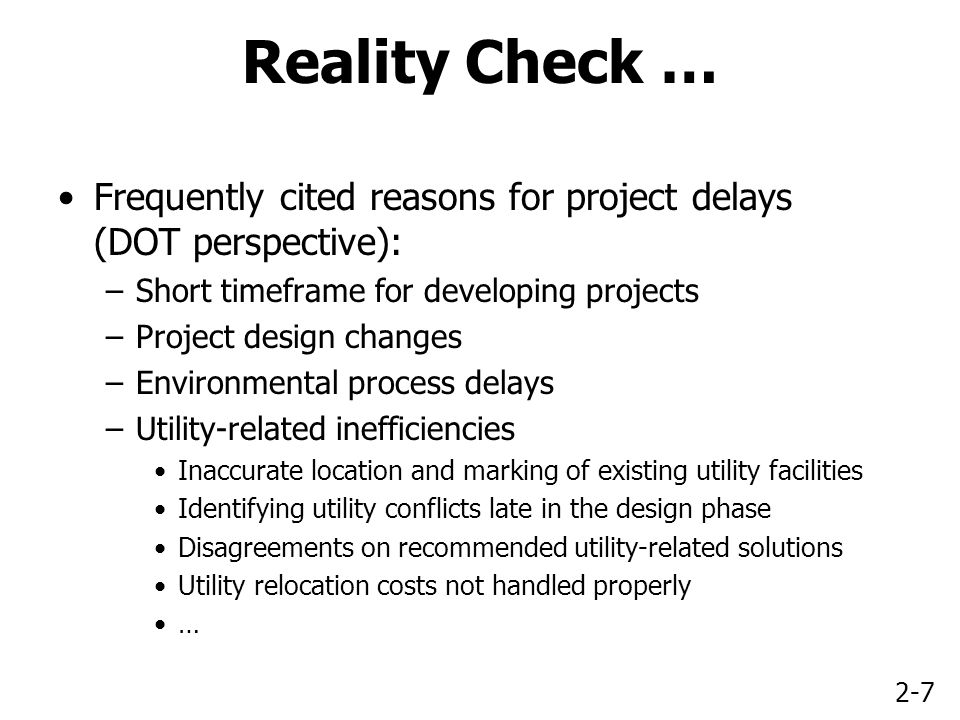 2-7 Reality Check … Frequently cited reasons for project delays (DOT perspective): –Short timeframe for developing projects –Project design changes –Environmental process delays –Utility-related inefficiencies Inaccurate location and marking of existing utility facilities Identifying utility conflicts late in the design phase Disagreements on recommended utility-related solutions Utility relocation costs not handled properly …