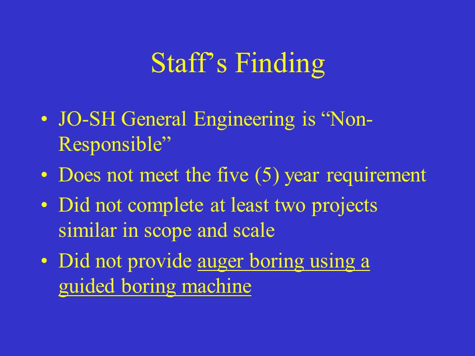 "Staff's Finding JO-SH General Engineering is ""Non- Responsible"" Does not meet the five (5) year requirement Did not complete at least two projects sim"