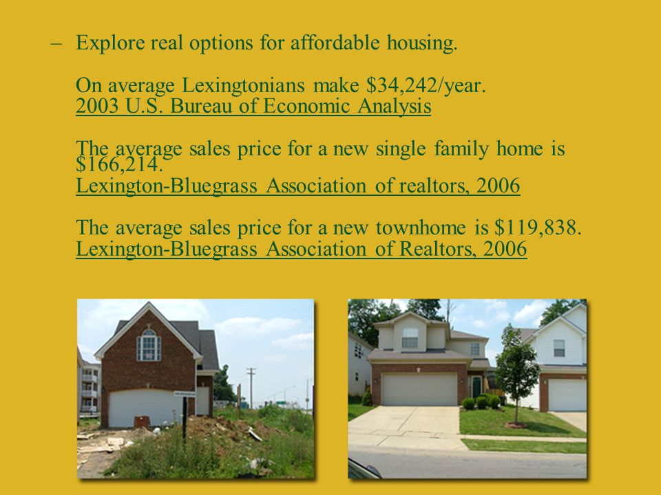 –Explore real options for affordable housing. On average Lexingtonians make $34,242/year.