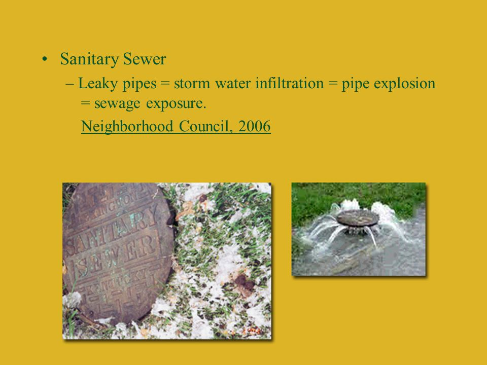 Sanitary Sewer – Leaky pipes = storm water infiltration = pipe explosion = sewage exposure.