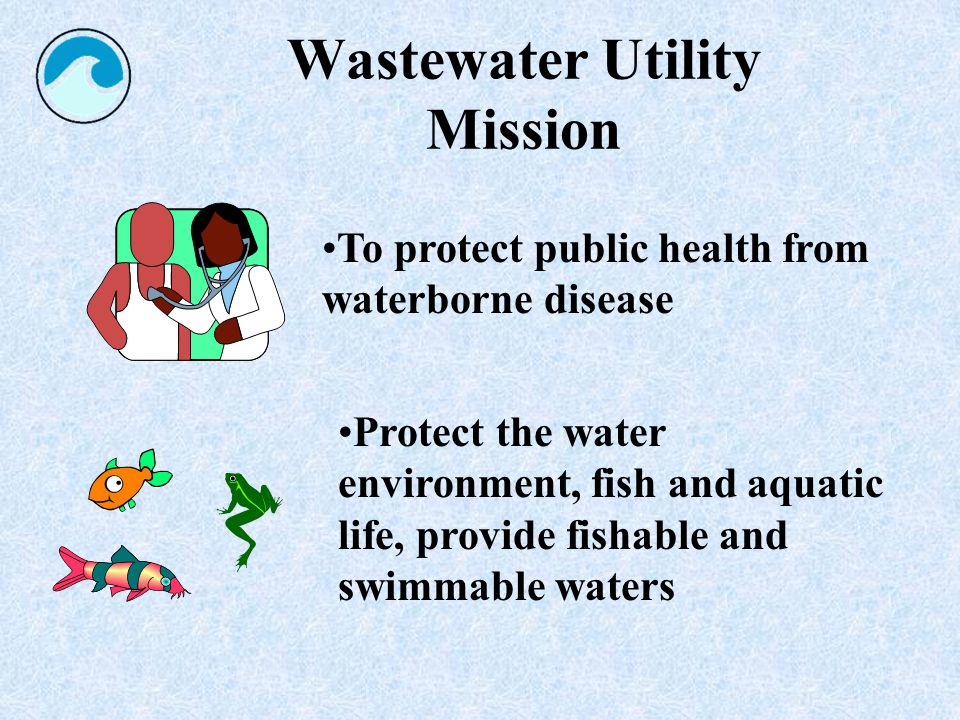 Wastewater Utility Mission Protect the water environment, fish and aquatic life, provide fishable and swimmable waters To protect public health from waterborne disease