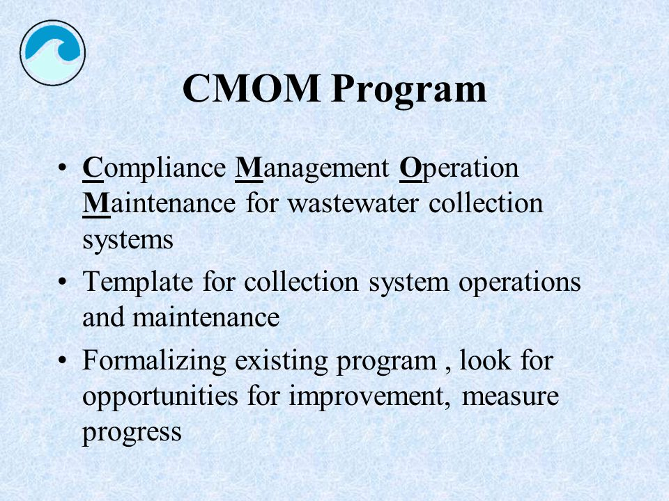 CMOM Program Compliance Management Operation Maintenance for wastewater collection systems Template for collection system operations and maintenance Formalizing existing program, look for opportunities for improvement, measure progress