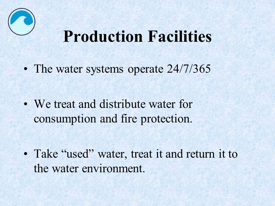 Production Facilities The water systems operate 24/7/365 We treat and distribute water for consumption and fire protection.