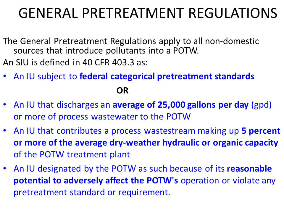 GENERAL PRETREATMENT REGULATIONS The General Pretreatment Regulations apply to all non-domestic sources that introduce pollutants into a POTW. An SIU