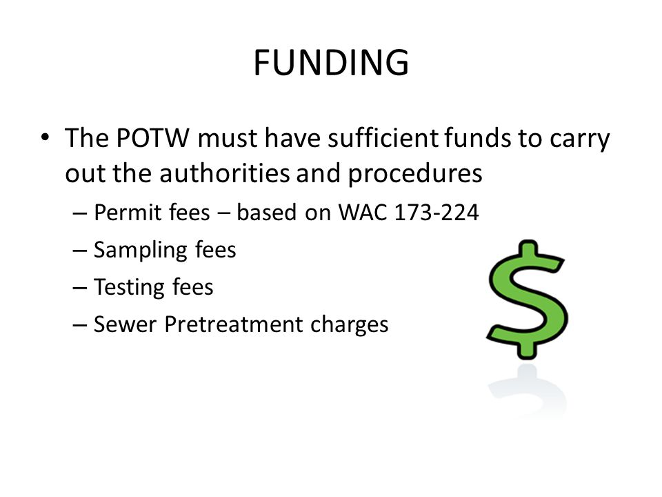 FUNDING The POTW must have sufficient funds to carry out the authorities and procedures – Permit fees – based on WAC 173-224 – Sampling fees – Testing