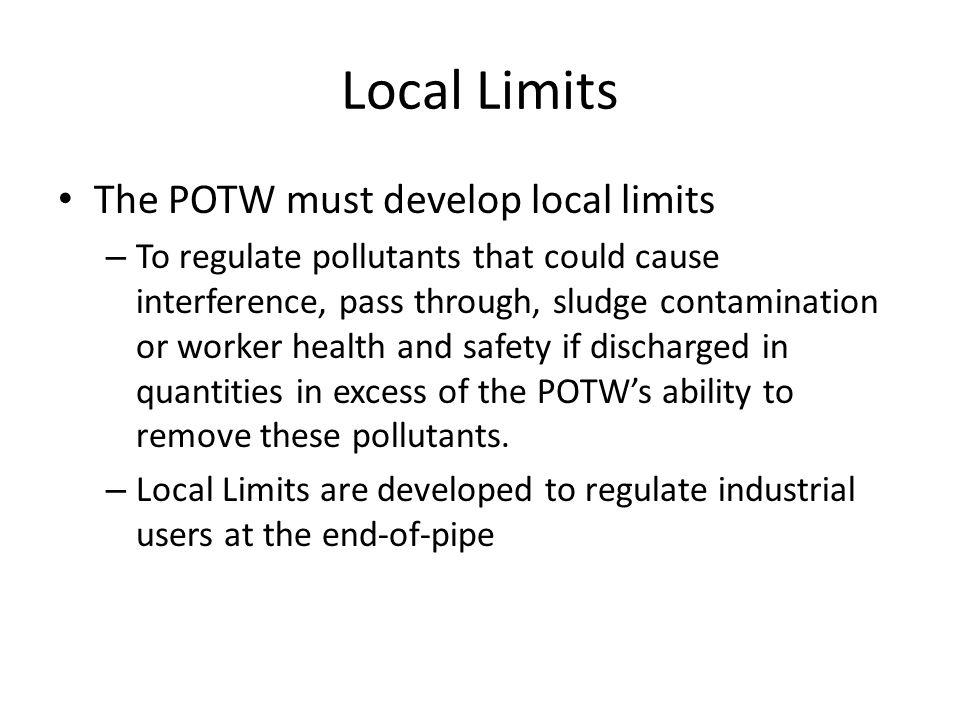 Local Limits The POTW must develop local limits – To regulate pollutants that could cause interference, pass through, sludge contamination or worker h