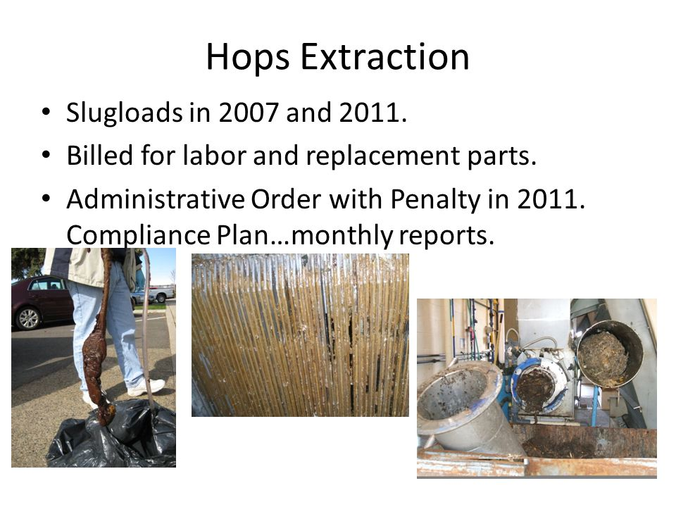 Hops Extraction Slugloads in 2007 and 2011. Billed for labor and replacement parts. Administrative Order with Penalty in 2011. Compliance Plan…monthly