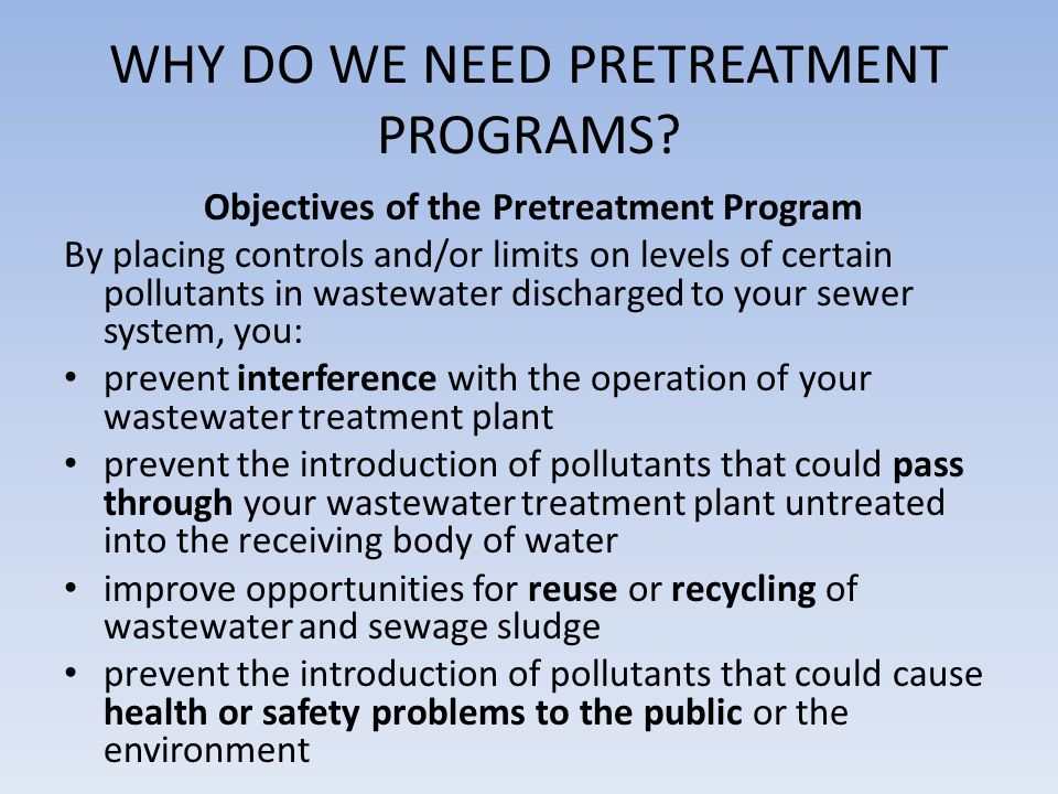 Prevent Interference – Prevent harmful effects that toxic industrial compounds can have on POTW operations (killing or inhibiting beneficial microorganisms) – Interferes with POTW's ability to meet NPDES permit requirements.