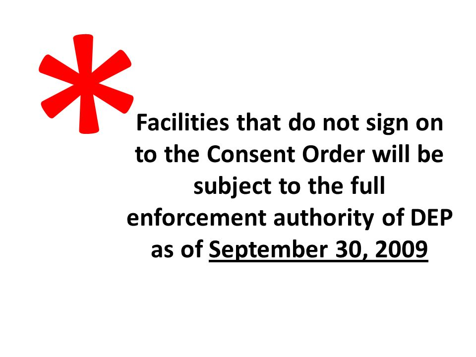 Facilities that do not sign on to the Consent Order will be subject to the full enforcement authority of DEP as of September 30, 2009 *