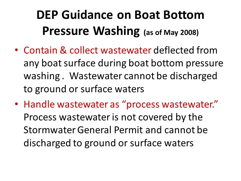 DEP Guidance on Boat Bottom Pressure Washing (as of May 2008) Contain & collect wastewater deflected from any boat surface during boat bottom pressure washing.
