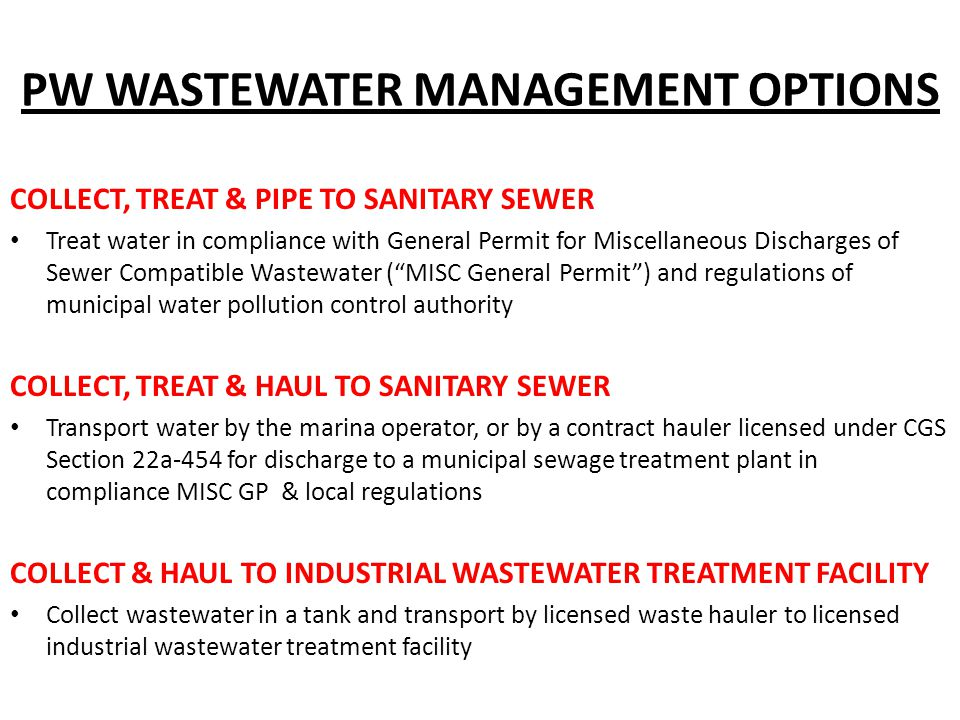 PW WASTEWATER MANAGEMENT OPTIONS COLLECT, TREAT & PIPE TO SANITARY SEWER Treat water in compliance with General Permit for Miscellaneous Discharges of Sewer Compatible Wastewater ( MISC General Permit ) and regulations of municipal water pollution control authority COLLECT, TREAT & HAUL TO SANITARY SEWER Transport water by the marina operator, or by a contract hauler licensed under CGS Section 22a-454 for discharge to a municipal sewage treatment plant in compliance MISC GP & local regulations COLLECT & HAUL TO INDUSTRIAL WASTEWATER TREATMENT FACILITY Collect wastewater in a tank and transport by licensed waste hauler to licensed industrial wastewater treatment facility