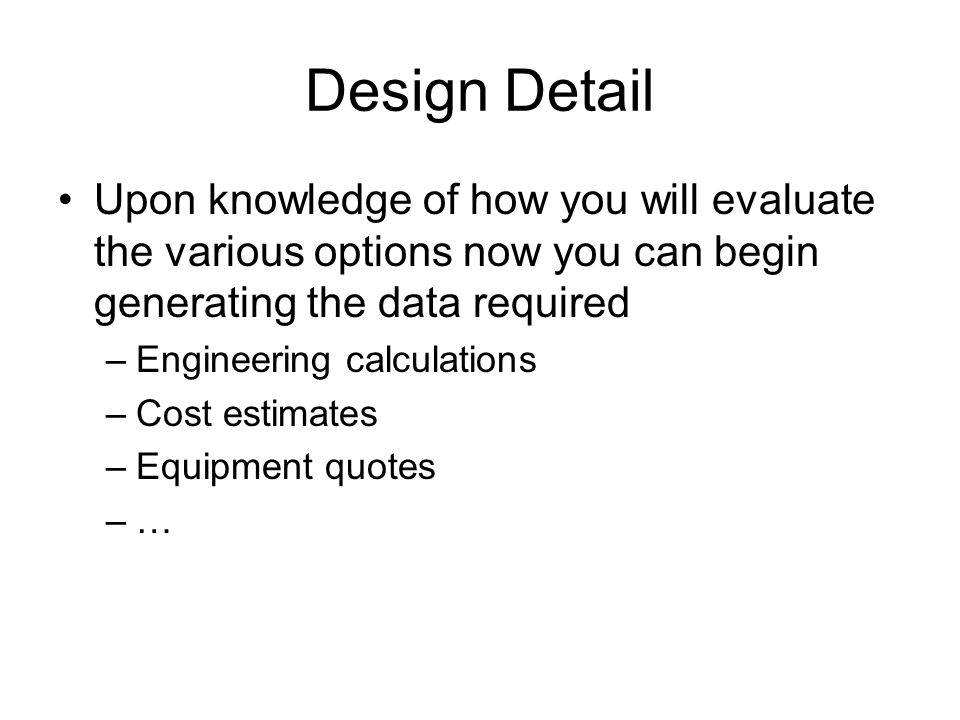 Design Detail Upon knowledge of how you will evaluate the various options now you can begin generating the data required –Engineering calculations –Cost estimates –Equipment quotes –…