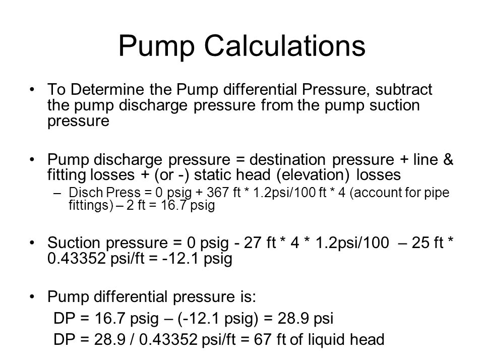 Pump Calculations To Determine the Pump differential Pressure, subtract the pump discharge pressure from the pump suction pressure Pump discharge pressure = destination pressure + line & fitting losses + (or -) static head (elevation) losses –Disch Press = 0 psig + 367 ft * 1.2psi/100 ft * 4 (account for pipe fittings) – 2 ft = 16.7 psig Suction pressure = 0 psig - 27 ft * 4 * 1.2psi/100 – 25 ft * 0.43352 psi/ft = -12.1 psig Pump differential pressure is: DP = 16.7 psig – (-12.1 psig) = 28.9 psi DP = 28.9 / 0.43352 psi/ft = 67 ft of liquid head