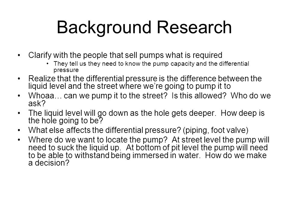 Background Research Clarify with the people that sell pumps what is required They tell us they need to know the pump capacity and the differential pressure Realize that the differential pressure is the difference between the liquid level and the street where we're going to pump it to Whoaa… can we pump it to the street.