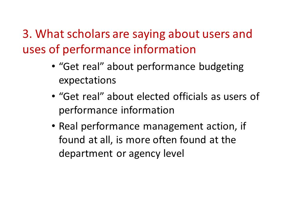"""3. What scholars are saying about users and uses of performance information """"Get real"""" about performance budgeting expectations """"Get real"""" about elect"""