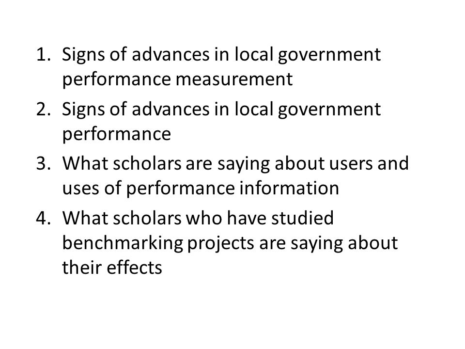 1.Signs of advances in local government performance measurement 2.Signs of advances in local government performance 3.What scholars are saying about users and uses of performance information 4.What scholars who have studied benchmarking projects are saying about their effects