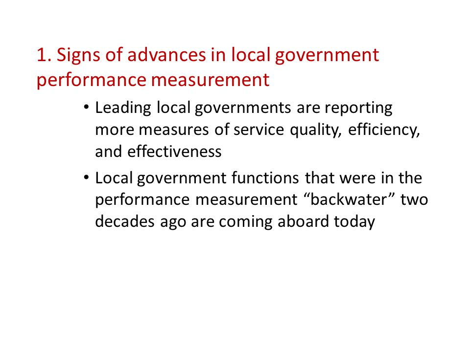 1. Signs of advances in local government performance measurement Leading local governments are reporting more measures of service quality, efficiency,