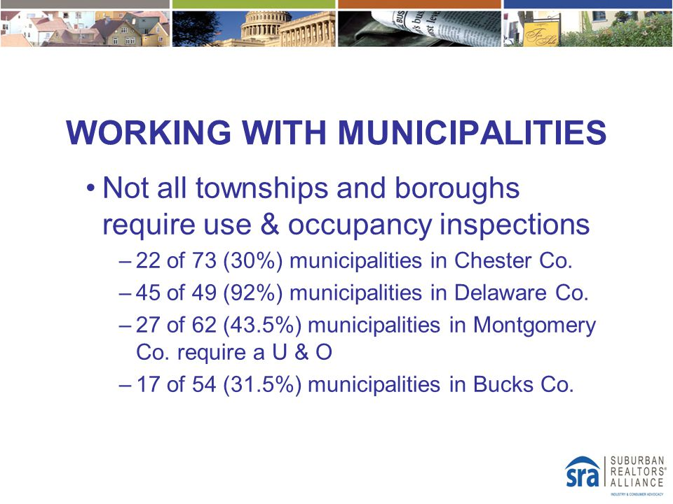 WORKING WITH MUNICIPALITIES Not all townships and boroughs require use & occupancy inspections –22 of 73 (30%) municipalities in Chester Co. –45 of 49