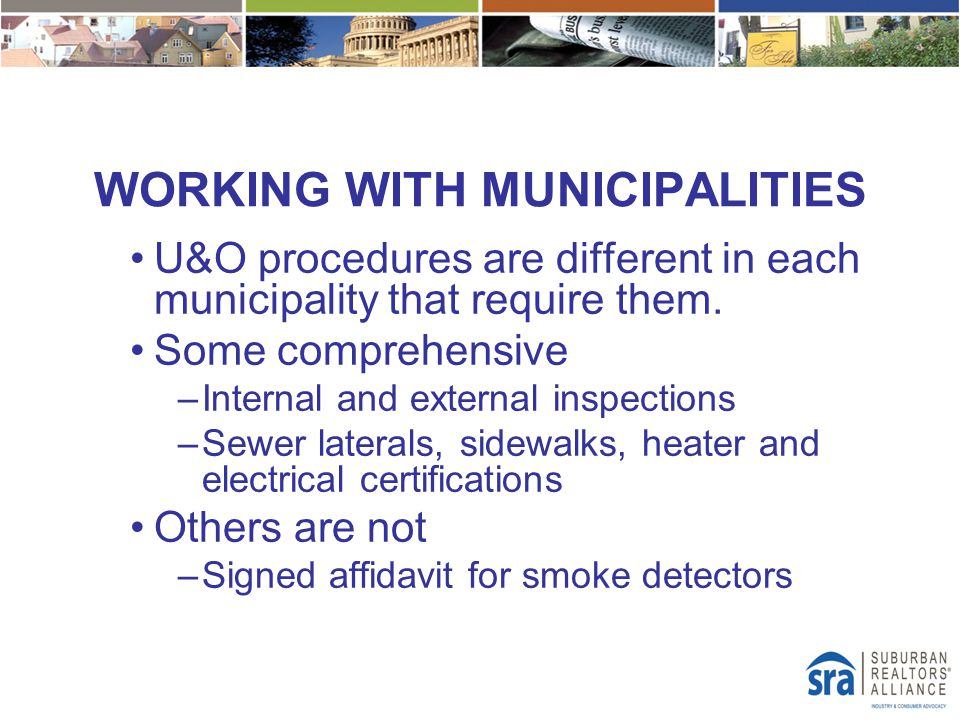 WORKING WITH MUNICIPALITIES U&O procedures are different in each municipality that require them. Some comprehensive –Internal and external inspections
