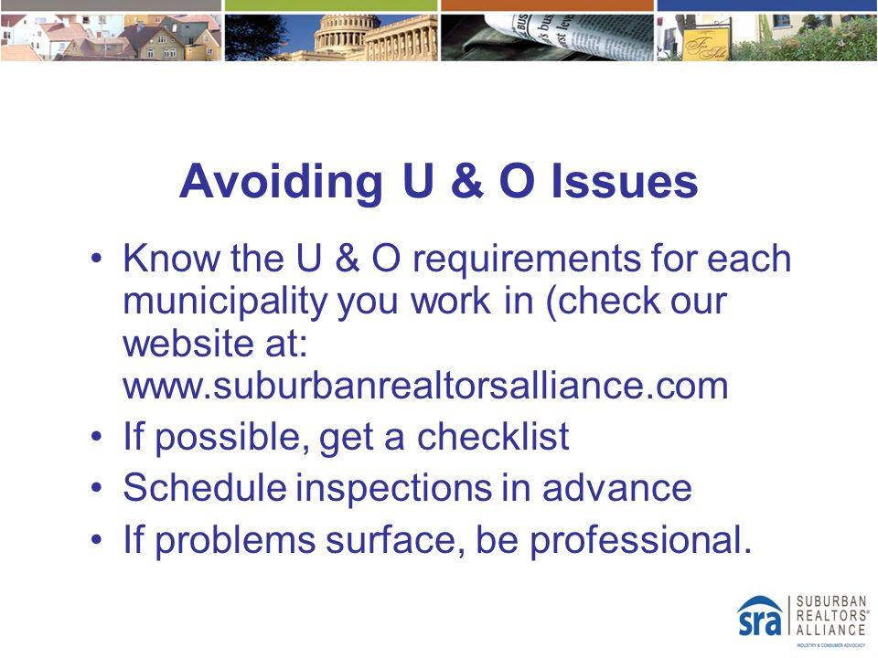 Avoiding U & O Issues Know the U & O requirements for each municipality you work in (check our website at: www.suburbanrealtorsalliance.com If possibl