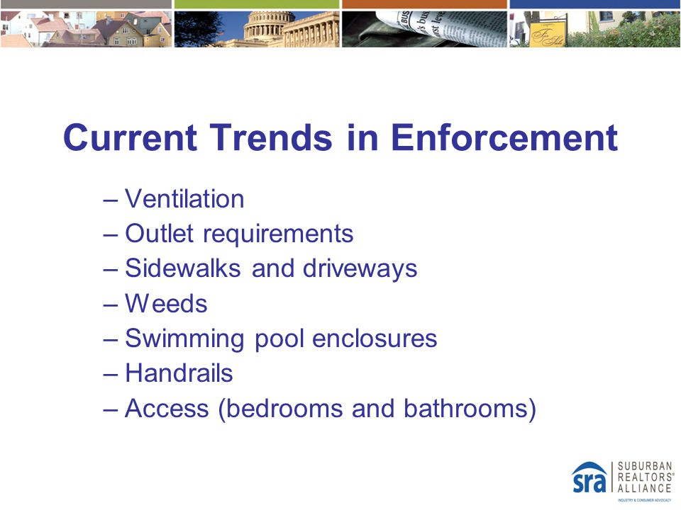 Current Trends in Enforcement –Ventilation –Outlet requirements –Sidewalks and driveways –Weeds –Swimming pool enclosures –Handrails –Access (bedrooms