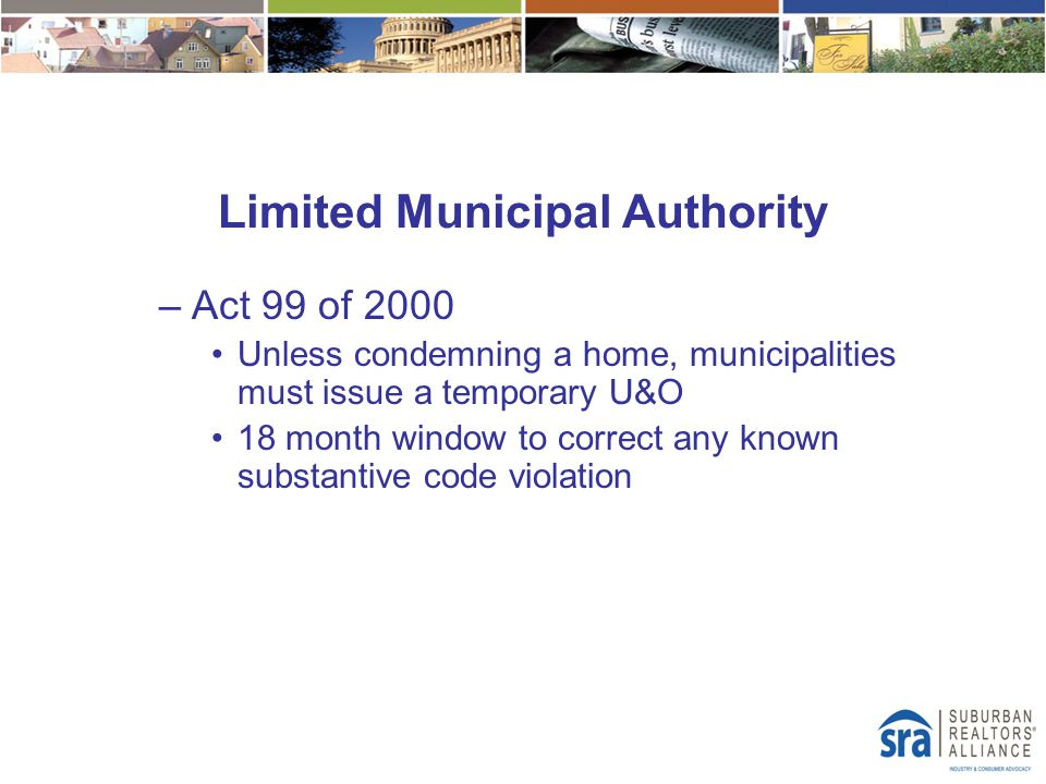 Limited Municipal Authority –Act 99 of 2000 Unless condemning a home, municipalities must issue a temporary U&O 18 month window to correct any known s