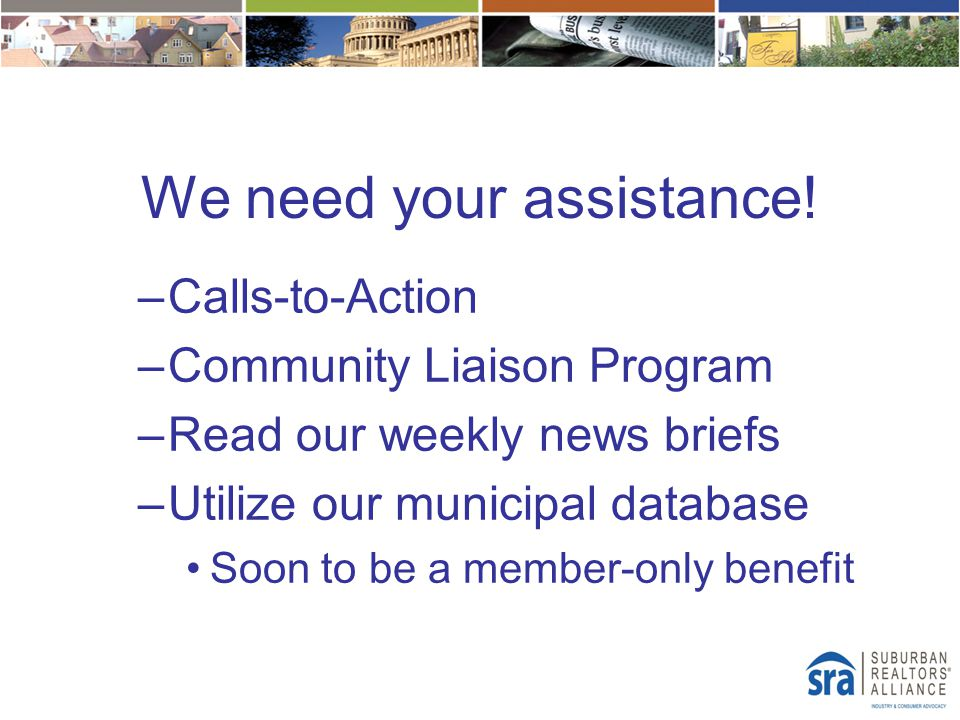 We need your assistance! –Calls-to-Action –Community Liaison Program –Read our weekly news briefs –Utilize our municipal database Soon to be a member-