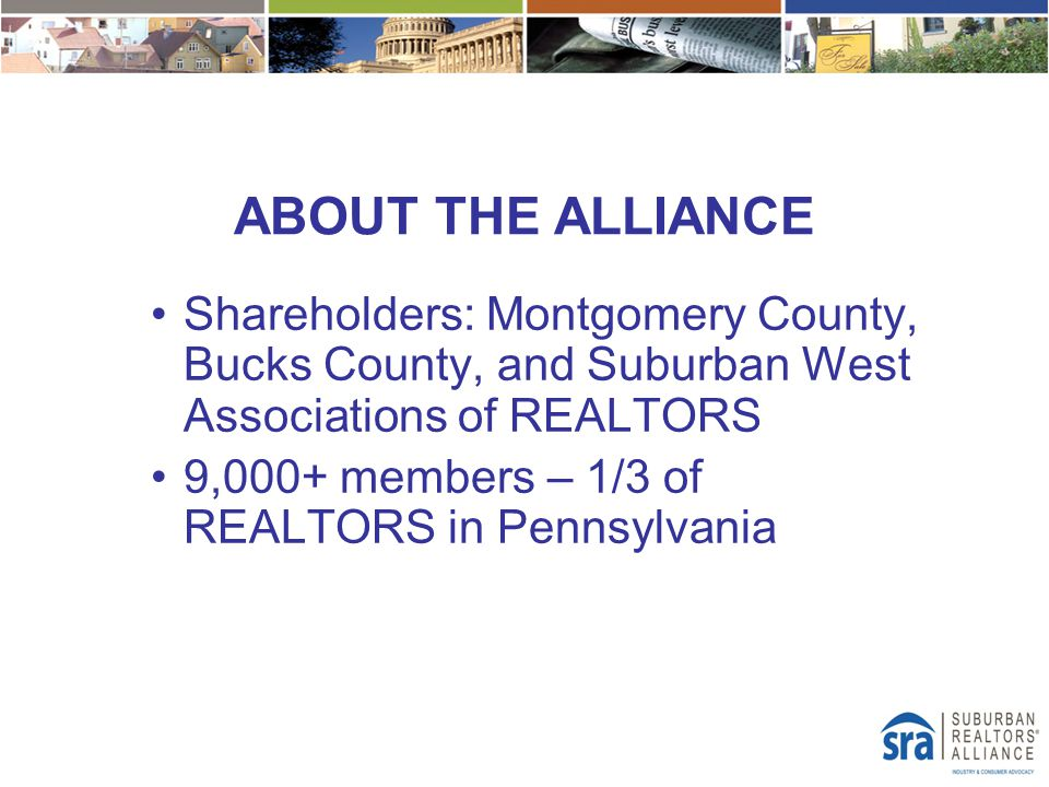 ABOUT THE ALLIANCE Shareholders: Montgomery County, Bucks County, and Suburban West Associations of REALTORS 9,000+ members – 1/3 of REALTORS in Penns