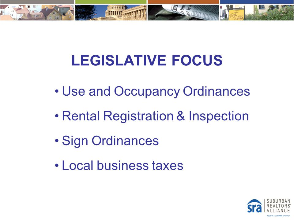 LEGISLATIVE FOCUS Use and Occupancy Ordinances Rental Registration & Inspection Sign Ordinances Local business taxes