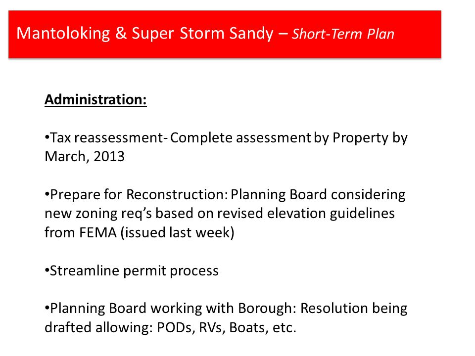 Mantoloking & Super Storm Sandy – Short-Term Plan Administration: Tax reassessment- Complete assessment by Property by March, 2013 Prepare for Reconstruction: Planning Board considering new zoning req's based on revised elevation guidelines from FEMA (issued last week) Streamline permit process Planning Board working with Borough: Resolution being drafted allowing: PODs, RVs, Boats, etc.