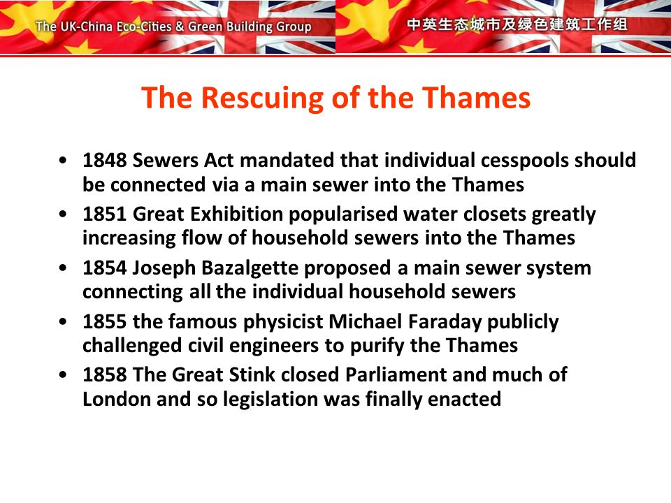 Constructing the London Thames Sewers 1848 Sewers Act mandated that all 30,000 London cesspools should be connected to a network of sewers emptying into the Thames 1858 The Great Stink invoked Parliament to legislate 1859 Balzagette's proposal approved for a main sewer using gravitational flow of solids aided by rain water 1859-74 3.5 miles of Embankment reclaimed 52 acres of land and provided overground roadways and pathways and underground railway and sewers (connecting 82 miles of main sewer and 1000 miles of street sewers).