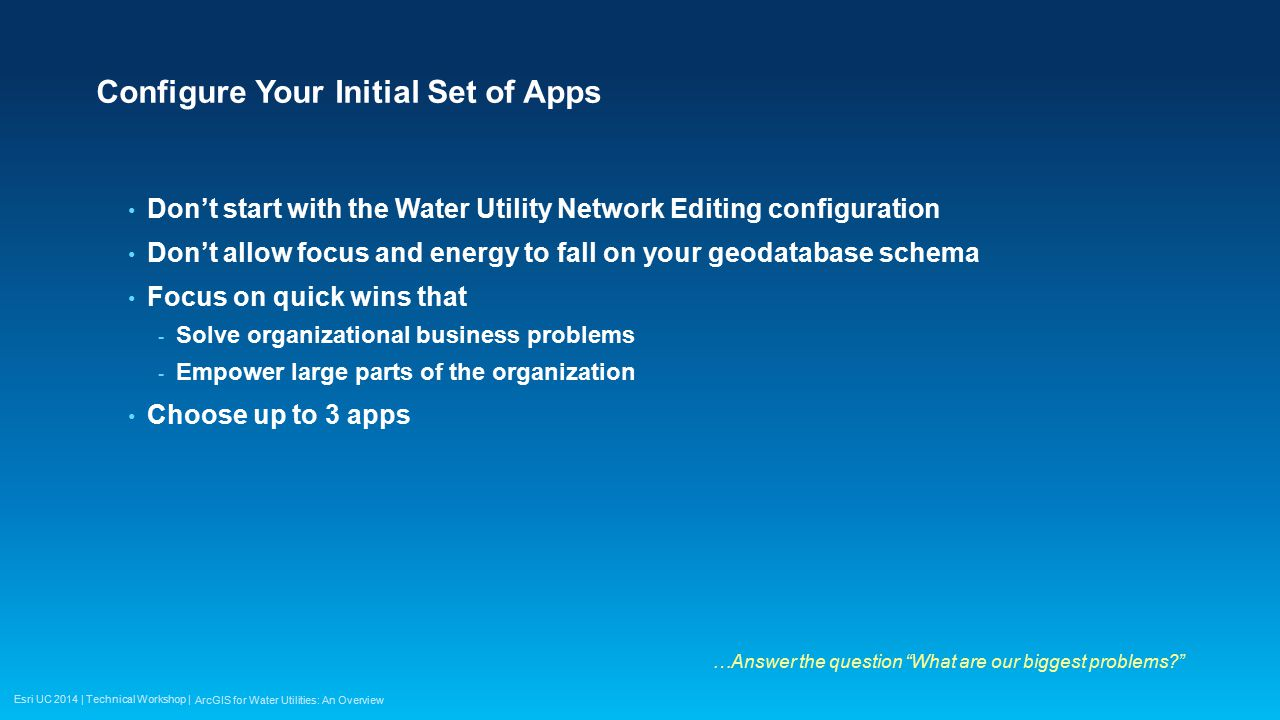 Esri UC 2014 | Technical Workshop | Configure Your Initial Set of Apps Don't start with the Water Utility Network Editing configuration Don't allow fo