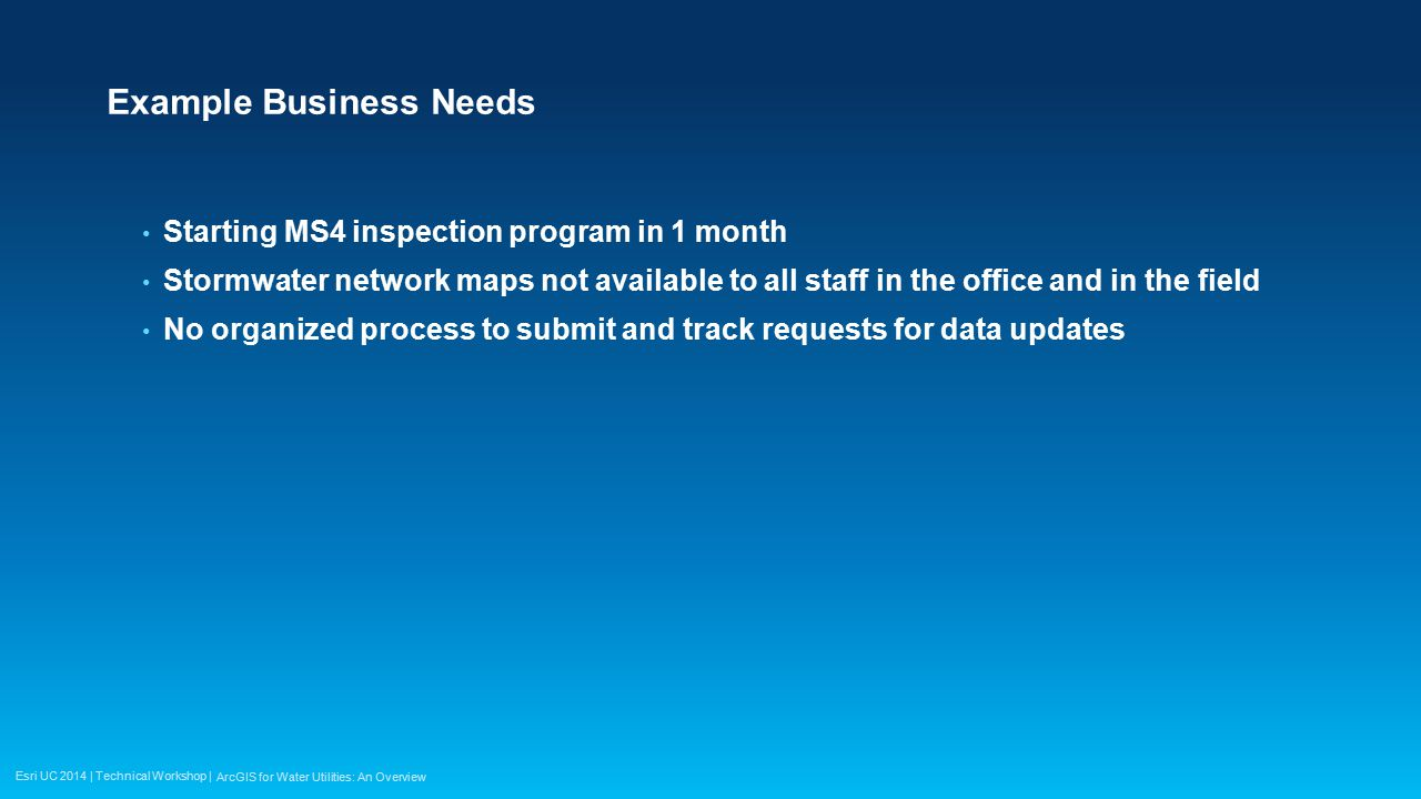 Esri UC 2014 | Technical Workshop | Example Business Needs Starting MS4 inspection program in 1 month Stormwater network maps not available to all sta
