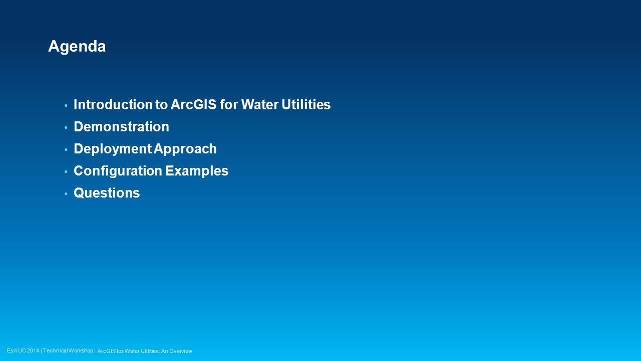 Esri UC 2014 | Technical Workshop | Agenda Introduction to ArcGIS for Water Utilities Demonstration Deployment Approach Configuration Examples Questio