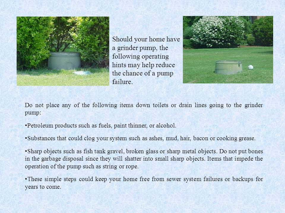 Should your home have a grinder pump, the following operating hints may help reduce the chance of a pump failure.