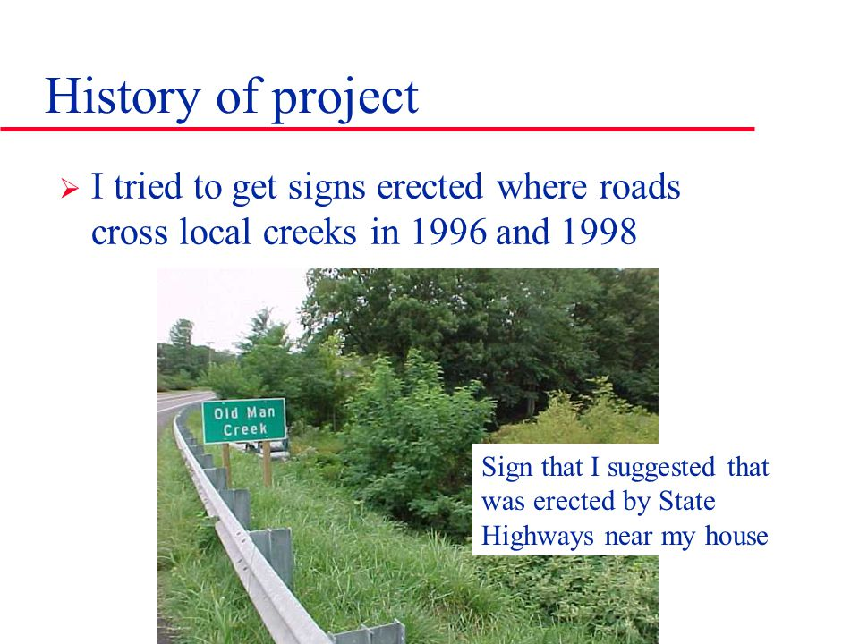 History of project  I tried to get signs erected where roads cross local creeks in 1996 and 1998 Sign that I suggested that was erected by State High