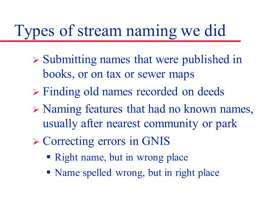 Types of stream naming we did  Submitting names that were published in books, or on tax or sewer maps  Finding old names recorded on deeds  Naming