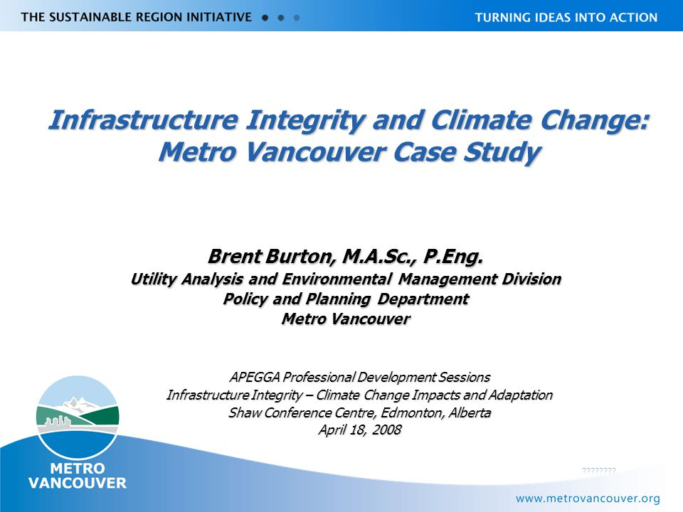 Livable Region Strategy Plan Review towards 2031 Outline Background on Metro Vancouver Background on Metro Vancouver Existing role in water supply and wastewater Existing role in water supply and wastewater Adaptation and Metro Vancouver Adaptation and Metro Vancouver Metro Vancouver sewerage case study Metro Vancouver sewerage case study Next Steps Next Steps