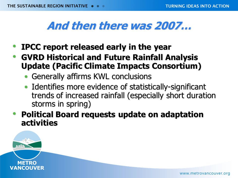 Livable Region Strategy Plan Review towards 2031 And then there was 2007… IPCC report released early in the year IPCC report released early in the year GVRD Historical and Future Rainfall Analysis Update (Pacific Climate Impacts Consortium) GVRD Historical and Future Rainfall Analysis Update (Pacific Climate Impacts Consortium) Generally affirms KWL conclusionsGenerally affirms KWL conclusions Identifies more evidence of statistically-significant trends of increased rainfall (especially short duration storms in spring)Identifies more evidence of statistically-significant trends of increased rainfall (especially short duration storms in spring) Political Board requests update on adaptation activities Political Board requests update on adaptation activities