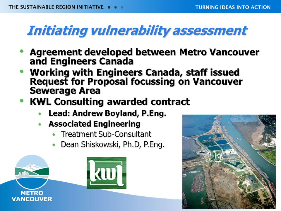 Livable Region Strategy Plan Review towards 2031 Initiating vulnerability assessment Agreement developed between Metro Vancouver and Engineers Canada Agreement developed between Metro Vancouver and Engineers Canada Working with Engineers Canada, staff issued Request for Proposal focussing on Vancouver Sewerage Area Working with Engineers Canada, staff issued Request for Proposal focussing on Vancouver Sewerage Area KWL Consulting awarded contract KWL Consulting awarded contract Lead: Andrew Boyland, P.Eng.