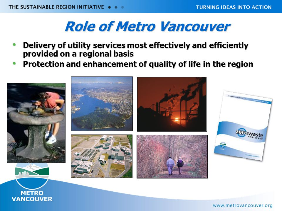 Livable Region Strategy Plan Review towards 2031 Role of Metro Vancouver Delivery of utility services most effectively and efficiently provided on a regional basis Delivery of utility services most effectively and efficiently provided on a regional basis Protection and enhancement of quality of life in the region Protection and enhancement of quality of life in the region