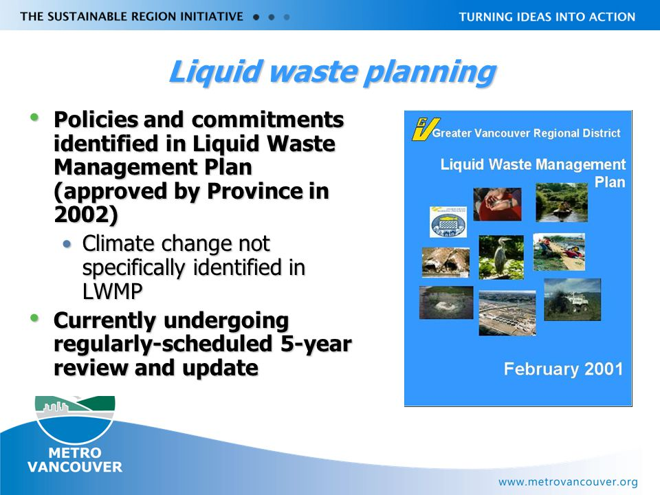 Livable Region Strategy Plan Review towards 2031 Liquid waste planning Policies and commitments identified in Liquid Waste Management Plan (approved by Province in 2002) Policies and commitments identified in Liquid Waste Management Plan (approved by Province in 2002) Climate change not specifically identified in LWMPClimate change not specifically identified in LWMP Currently undergoing regularly-scheduled 5-year review and update Currently undergoing regularly-scheduled 5-year review and update
