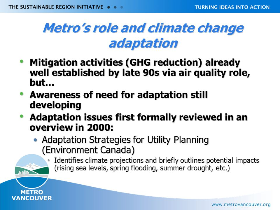 Livable Region Strategy Plan Review towards 2031 Metro's role and climate change adaptation Mitigation activities (GHG reduction) already well established by late 90s via air quality role, but… Mitigation activities (GHG reduction) already well established by late 90s via air quality role, but… Awareness of need for adaptation still developing Awareness of need for adaptation still developing Adaptation issues first formally reviewed in an overview in 2000: Adaptation issues first formally reviewed in an overview in 2000: Adaptation Strategies for Utility Planning (Environment Canada)Adaptation Strategies for Utility Planning (Environment Canada) Identifies climate projections and briefly outlines potential impacts (rising sea levels, spring flooding, summer drought, etc.) Identifies climate projections and briefly outlines potential impacts (rising sea levels, spring flooding, summer drought, etc.)