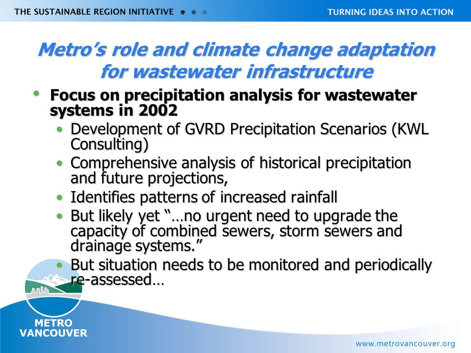 Livable Region Strategy Plan Review towards 2031 Metro's role and climate change adaptation for wastewater infrastructure Focus on precipitation analysis for wastewater systems in 2002 Focus on precipitation analysis for wastewater systems in 2002 Development of GVRD Precipitation Scenarios (KWL Consulting)Development of GVRD Precipitation Scenarios (KWL Consulting) Comprehensive analysis of historical precipitation and future projections,Comprehensive analysis of historical precipitation and future projections, Identifies patterns of increased rainfallIdentifies patterns of increased rainfall But likely yet …no urgent need to upgrade the capacity of combined sewers, storm sewers and drainage systems. But likely yet …no urgent need to upgrade the capacity of combined sewers, storm sewers and drainage systems. But situation needs to be monitored and periodically re-assessed…But situation needs to be monitored and periodically re-assessed…